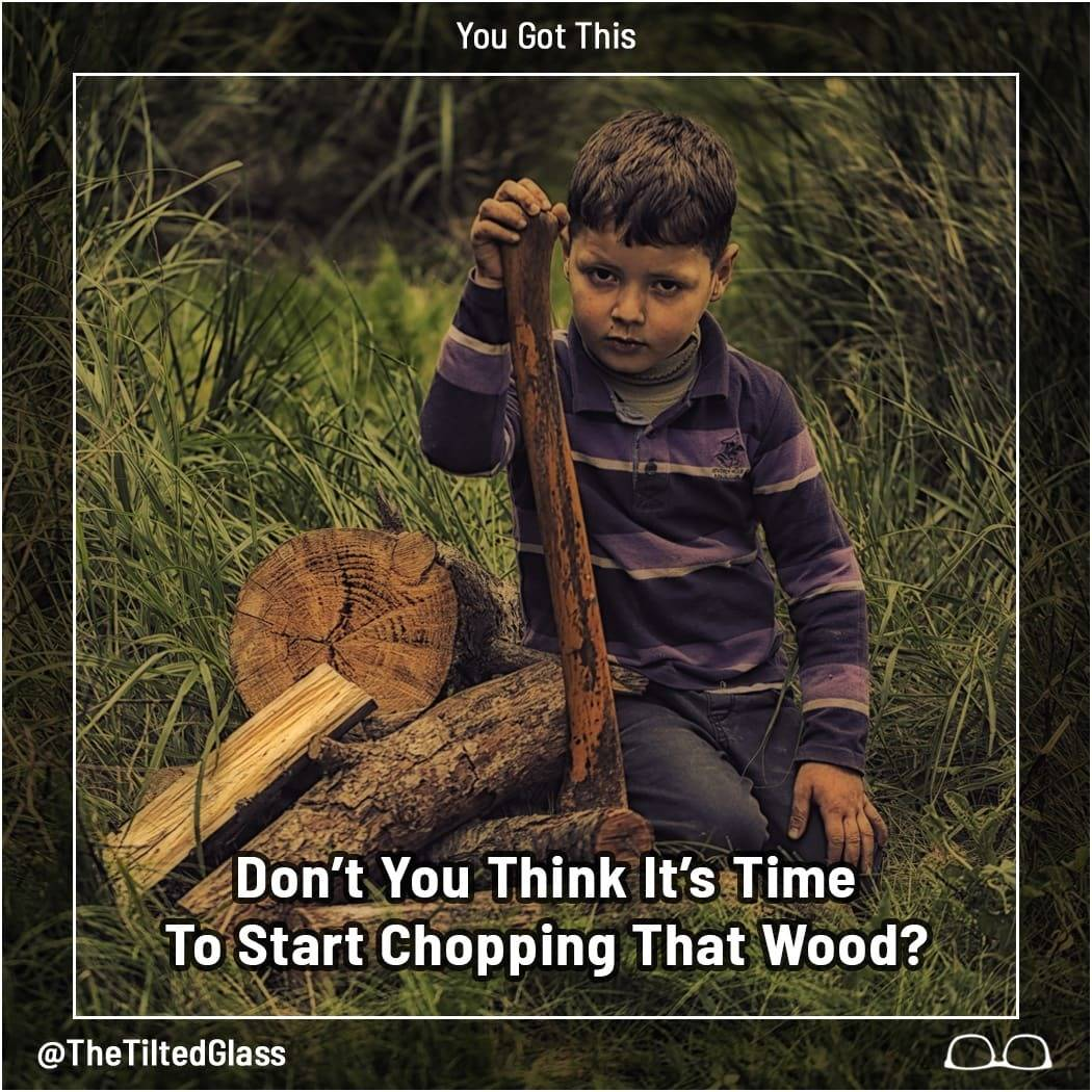Don't You Think It's Time To Start Chopping That Wood?