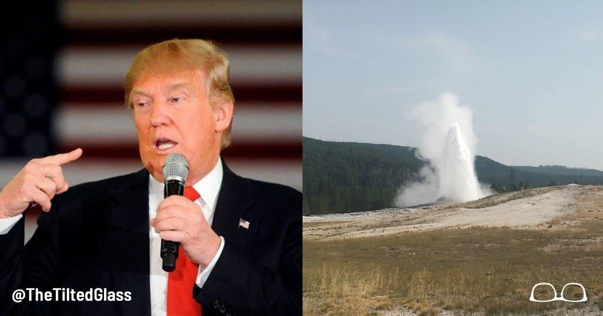 "Trump cuts Yellowstone, says ""Who needs Old Faithful when my anus erupts every hour on the hour?"""