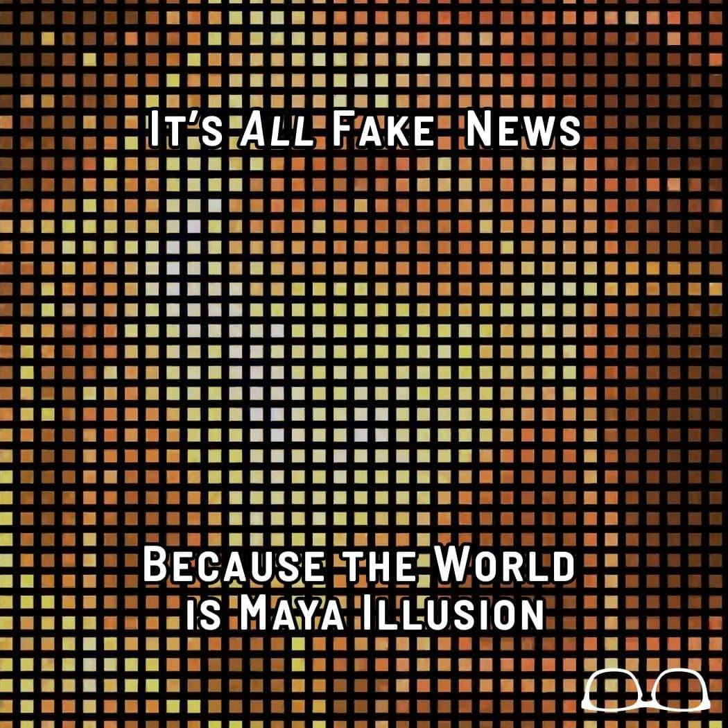 It's ALL Fake News Because the World is Maya Illusion