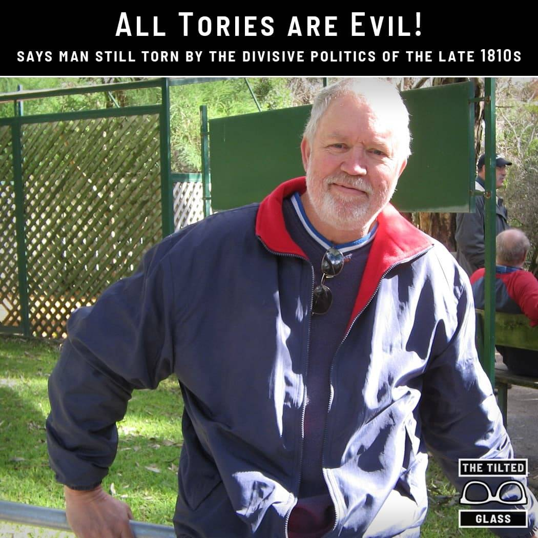 """All Tories are Evil!"" says man still torn by the divisive politics of the late 1810s"