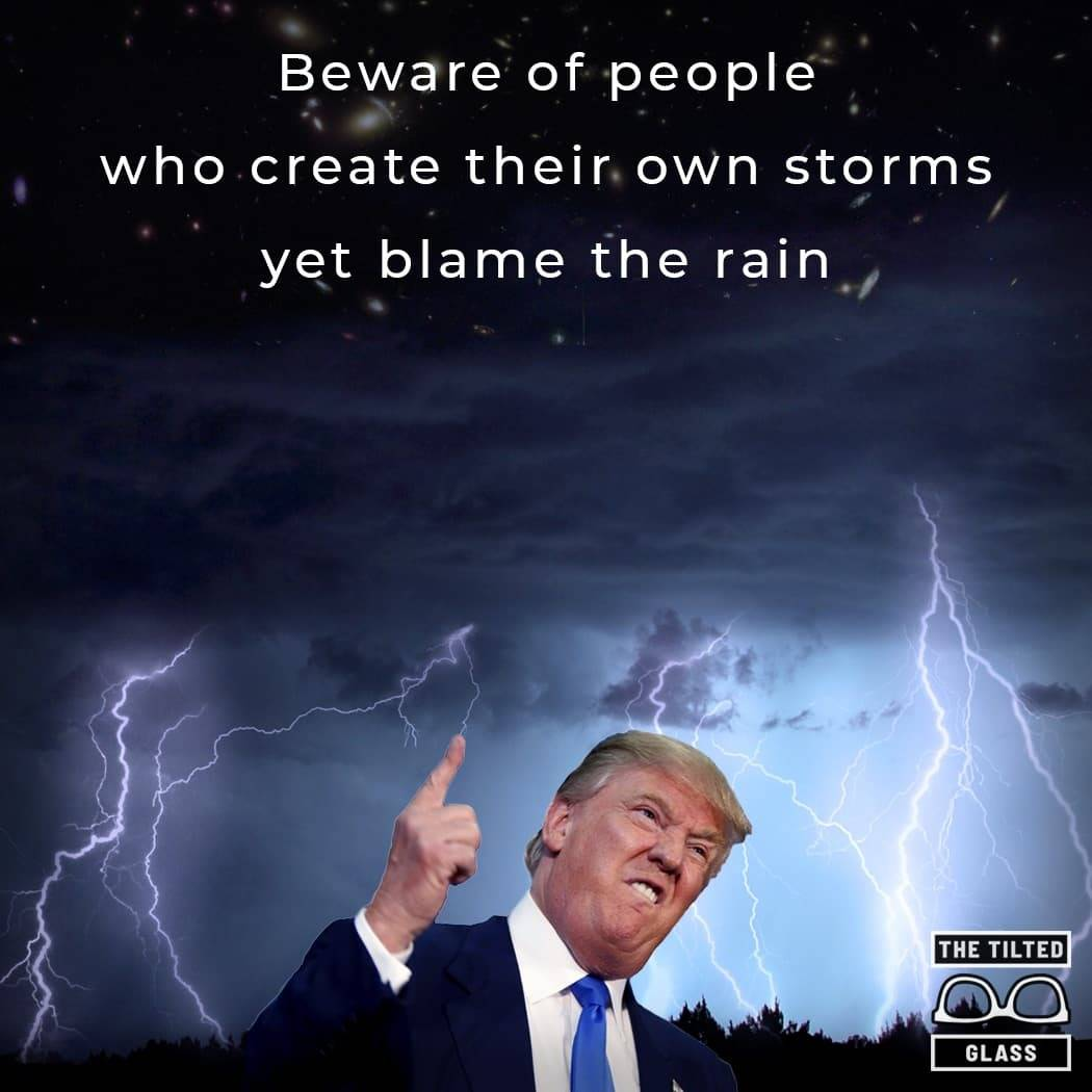 Beware of people who create their own storms yet blame the rain