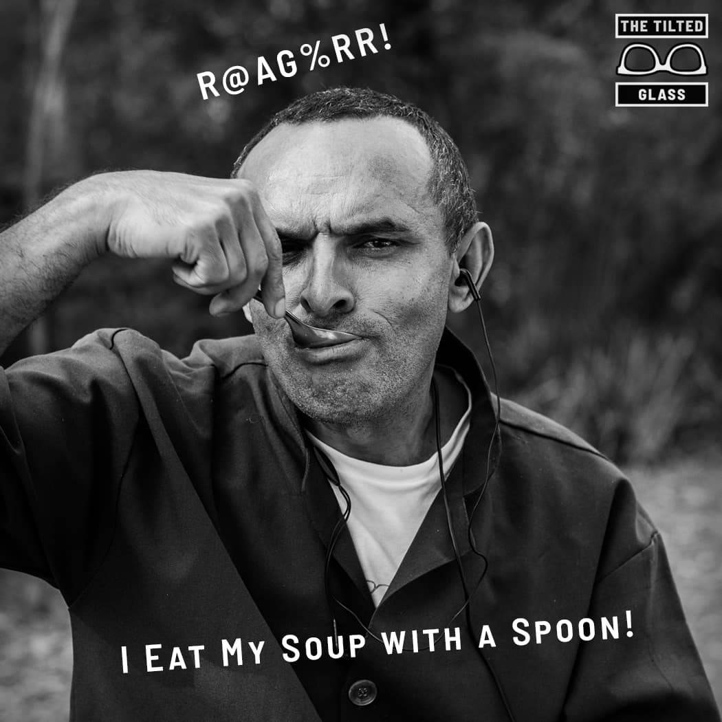 R@AG%RR!  I eat my soup with a spoon!