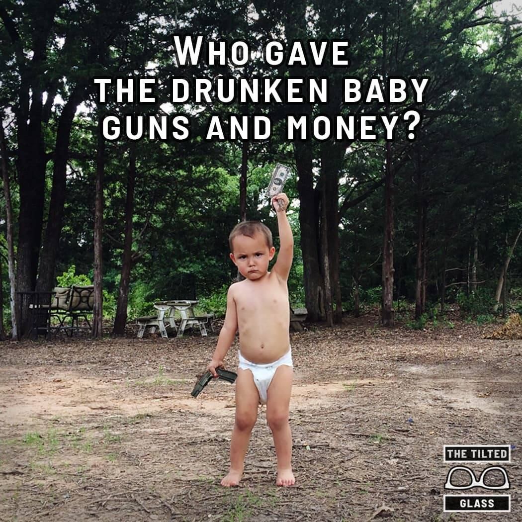 Who gave the drunken baby guns and money?