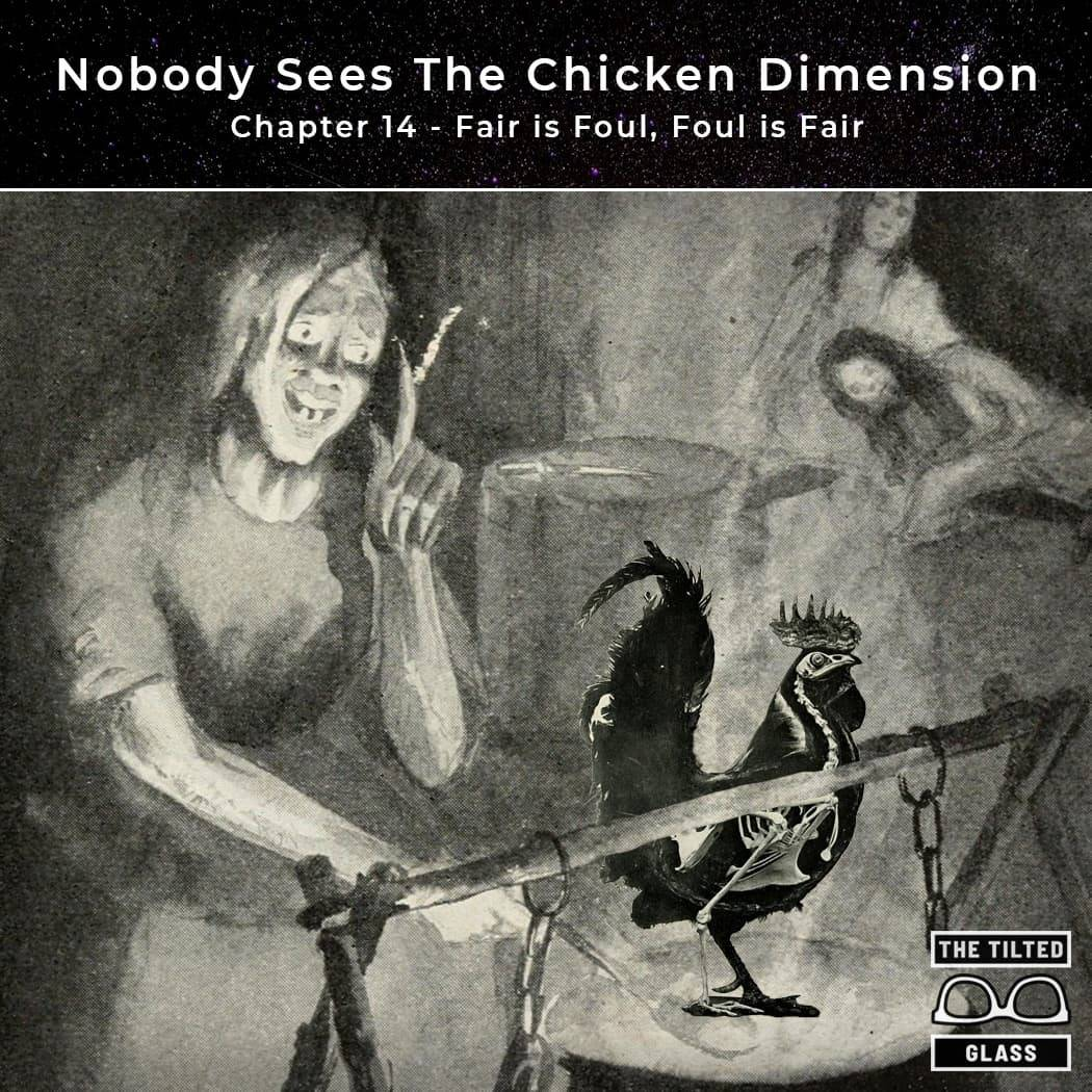 Nobody Sees The Chicken Dimension - Chapter 14 - Fair is Foul, Foul is Fair