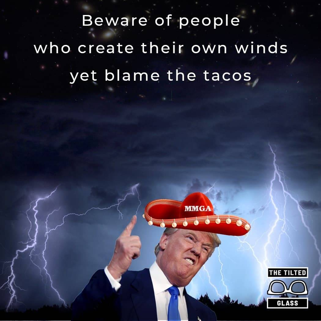 Beware of people who create their own winds yet blame the tacos