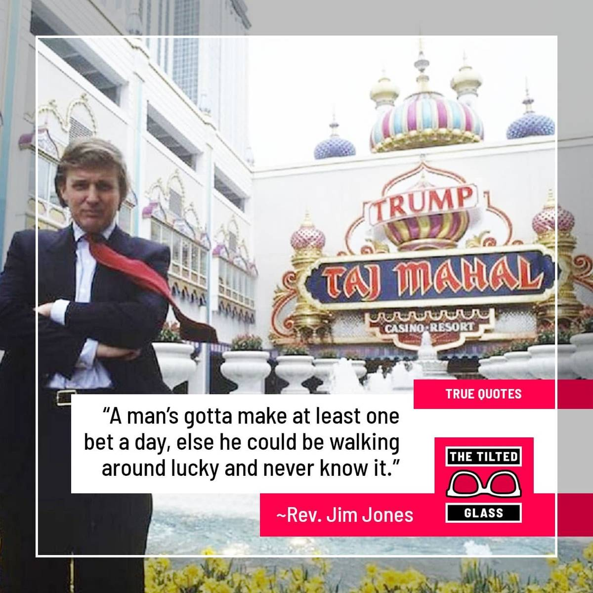 "Trump: ""A man's gotta make at least one bet a day, else he could be walking around lucky and never know it."""
