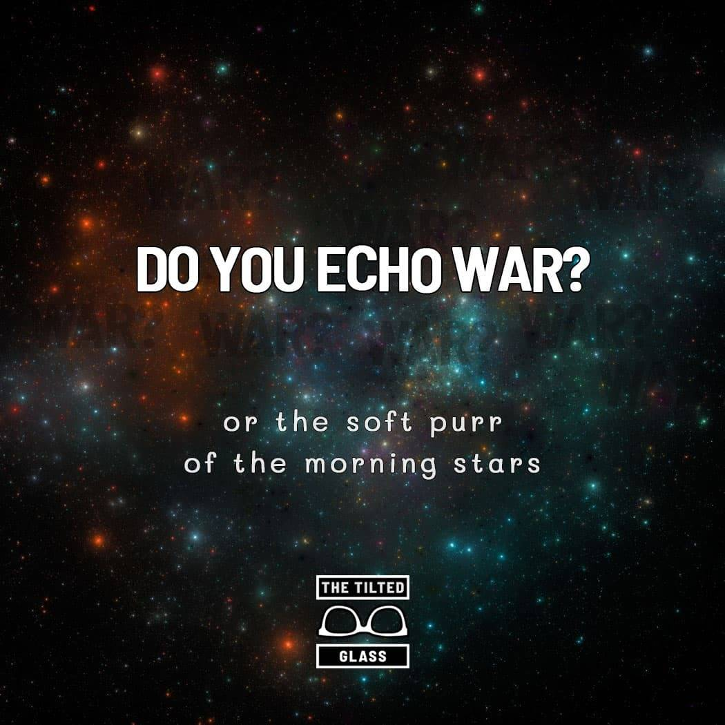 Do you echo war? or the soft purr of the morning stars